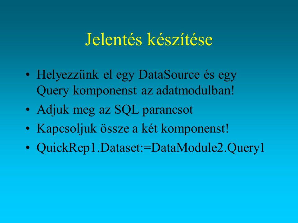 Jelentés készítése Helyezzünk el egy DataSource és egy Query komponenst az adatmodulban! Adjuk meg az SQL parancsot.