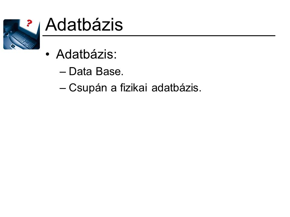 Adatbázis Adatbázis: Data Base. Csupán a fizikai adatbázis.