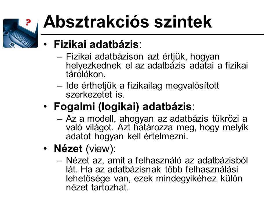 Absztrakciós szintek Fizikai adatbázis: Fogalmi (logikai) adatbázis: