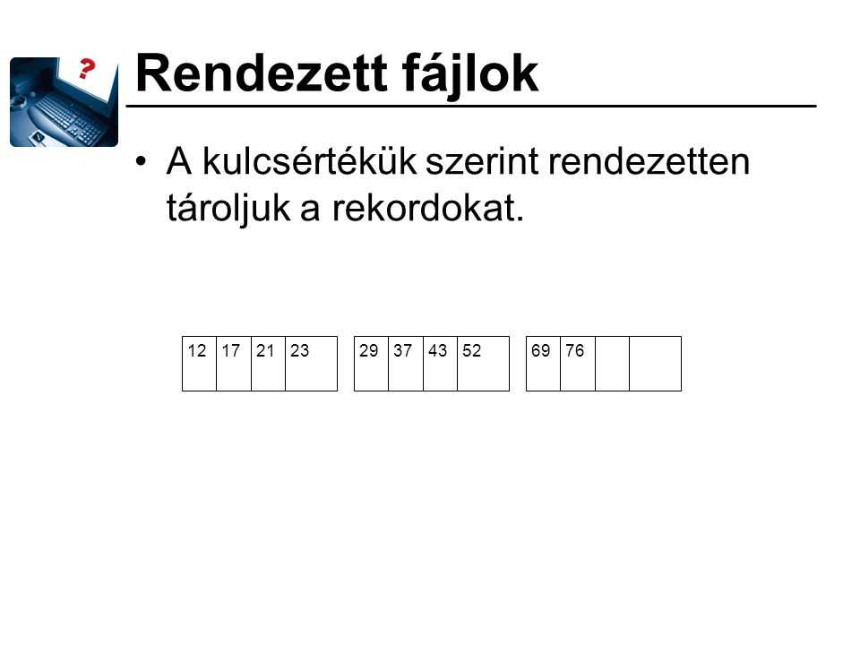 Rendezett fájlok A kulcsértékük szerint rendezetten tároljuk a rekordokat. 12. 17. 21. 23. 29.