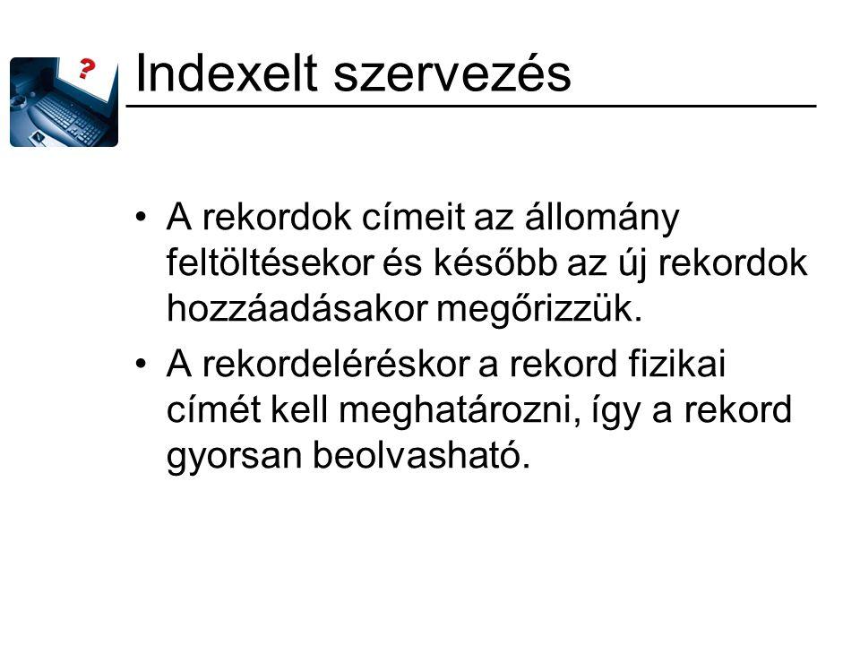 Indexelt szervezés A rekordok címeit az állomány feltöltésekor és később az új rekordok hozzáadásakor megőrizzük.