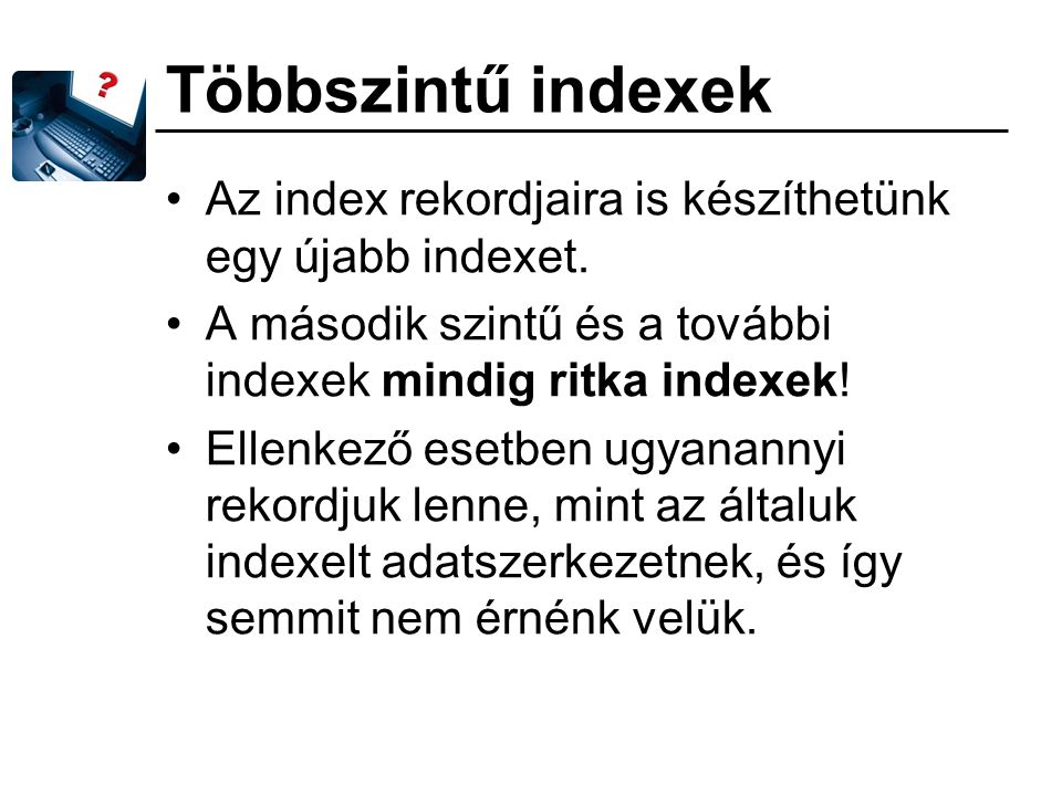 Többszintű indexek Az index rekordjaira is készíthetünk egy újabb indexet. A második szintű és a további indexek mindig ritka indexek!