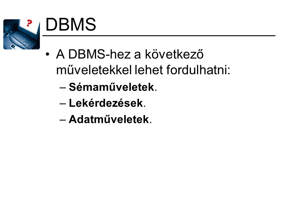 DBMS A DBMS-hez a következő műveletekkel lehet fordulhatni: