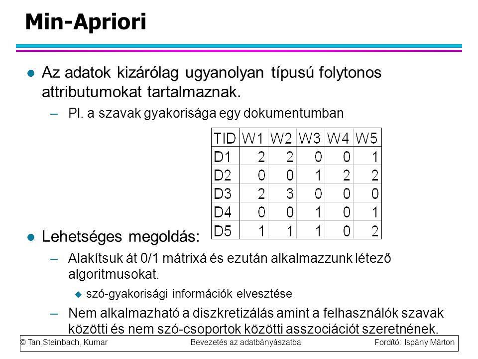 Min-Apriori Az adatok kizárólag ugyanolyan típusú folytonos attributumokat tartalmaznak. Pl. a szavak gyakorisága egy dokumentumban.