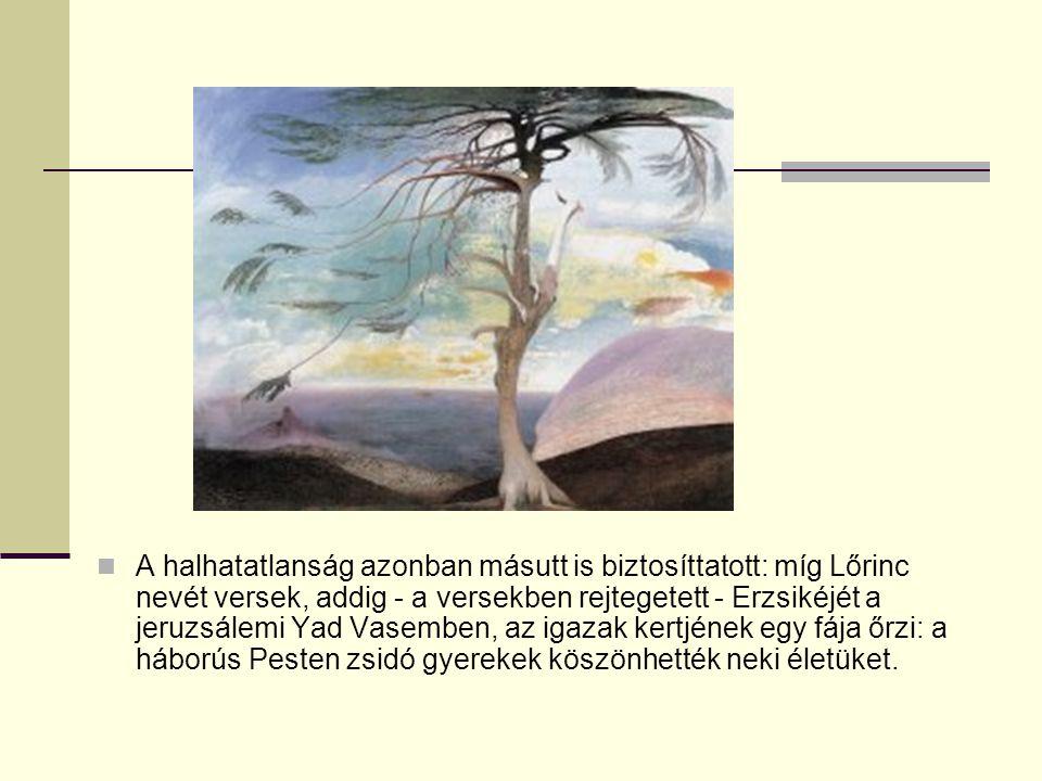 A halhatatlanság azonban másutt is biztosíttatott: míg Lőrinc nevét versek, addig - a versekben rejtegetett - Erzsikéjét a jeruzsálemi Yad Vasemben, az igazak kertjének egy fája őrzi: a háborús Pesten zsidó gyerekek köszönhették neki életüket.