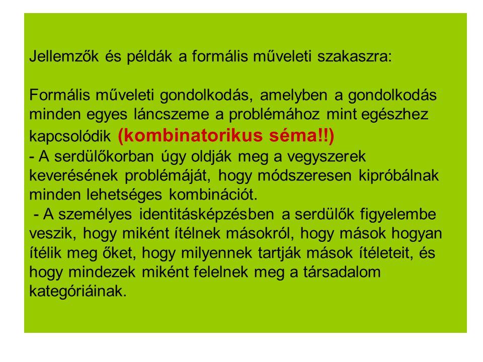 Jellemzők és példák a formális műveleti szakaszra: Formális műveleti gondolkodás, amelyben a gondolkodás minden egyes láncszeme a problémához mint egészhez kapcsolódik (kombinatorikus séma!!) - A serdülőkorban úgy oldják meg a vegyszerek keverésének problémáját, hogy módszeresen kipróbálnak minden lehetséges kombinációt.