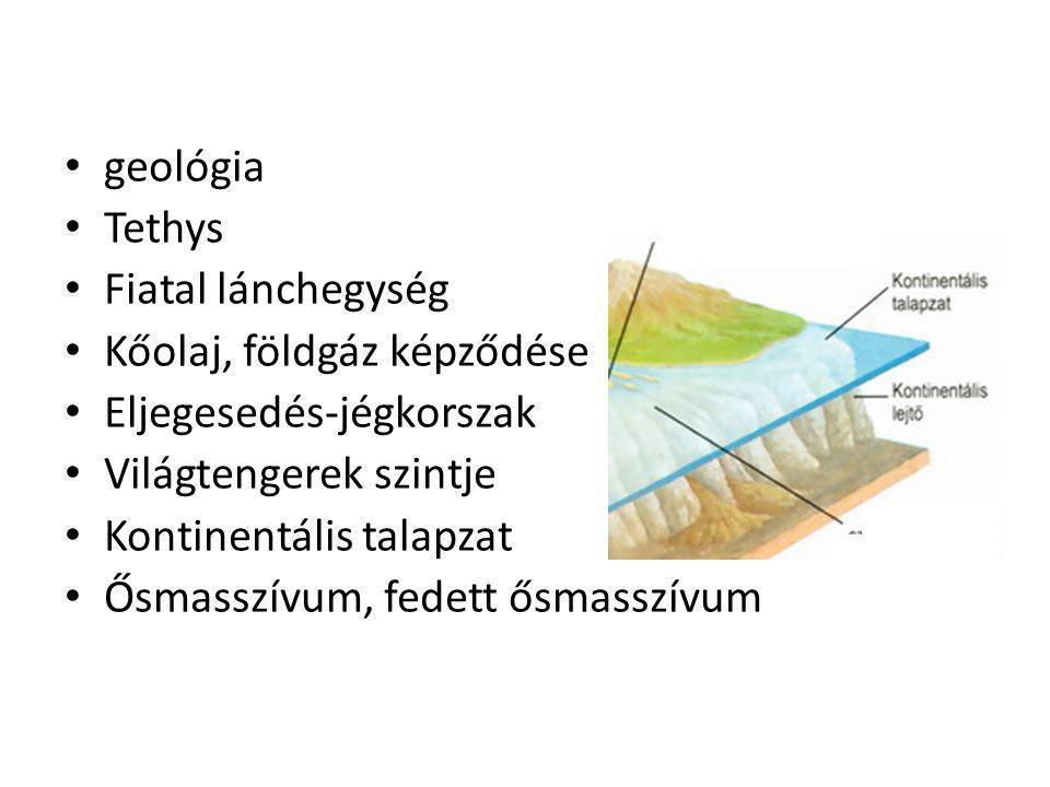 geológia Tethys. Fiatal lánchegység. Kőolaj, földgáz képződése. Eljegesedés-jégkorszak. Világtengerek szintje.