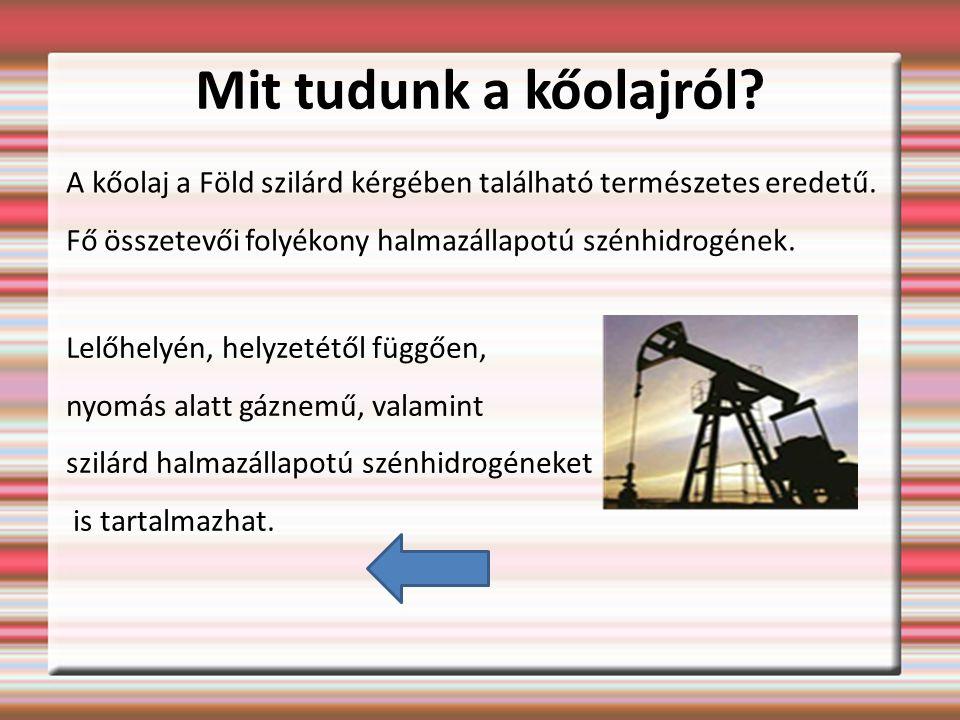 Mit tudunk a kőolajról A kőolaj a Föld szilárd kérgében található természetes eredetű. Fő összetevői folyékony halmazállapotú szénhidrogének.