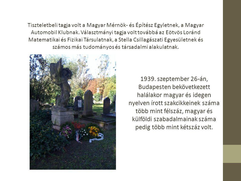 Tiszteletbeli tagja volt a Magyar Mérnök- és Építész Egyletnek, a Magyar Automobil Klubnak. Választmányi tagja volt továbbá az Eötvös Loránd Matematikai és Fizikai Társulatnak, a Stella Csillagászati Egyesületnek és számos más tudományos és társadalmi alakulatnak.