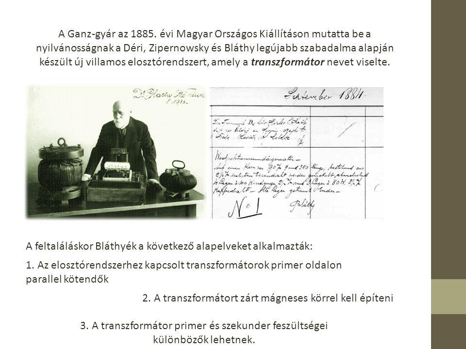 A Ganz-gyár az 1885. évi Magyar Országos Kiállításon mutatta be a nyilvánosságnak a Déri, Zipernowsky és Bláthy legújabb szabadalma alapján készült új villamos elosztórendszert, amely a transzformátor nevet viselte.