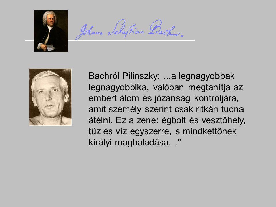 Bachról Pilinszky: ...a legnagyobbak legnagyobbika, valóban megtanítja az embert álom és józanság kontroljára, amit személy szerint csak ritkán tudna átélni.