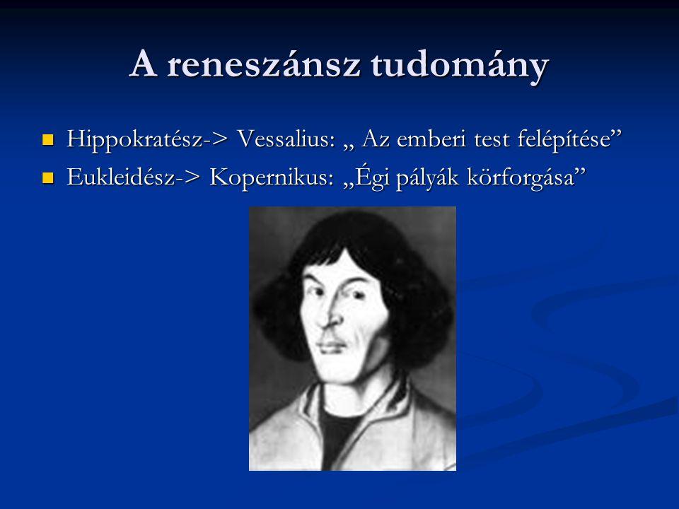 """A reneszánsz tudomány Hippokratész-> Vessalius: """" Az emberi test felépítése Eukleidész-> Kopernikus: """"Égi pályák körforgása"""