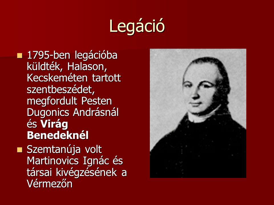 Legáció 1795-ben legációba küldték, Halason, Kecskeméten tartott szentbeszédet, megfordult Pesten Dugonics Andrásnál és Virág Benedeknél.