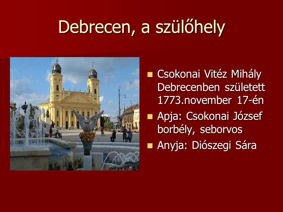 Debrecen, a szülőhely Csokonai Vitéz Mihály Debrecenben született 1773.november 17-én. Apja: Csokonai József borbély, seborvos.