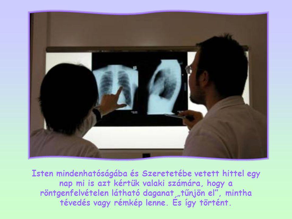 """Isten mindenhatóságába és Szeretetébe vetett hittel egy nap mi is azt kértük valaki számára, hogy a röntgenfelvételen látható daganat """"tűnjön el , mintha tévedés vagy rémkép lenne."""