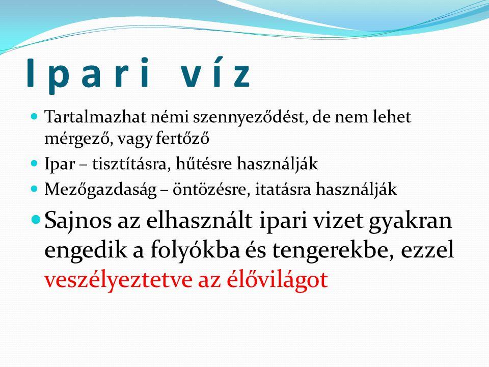 I p a r i v í z Tartalmazhat némi szennyeződést, de nem lehet mérgező, vagy fertőző. Ipar – tisztításra, hűtésre használják.
