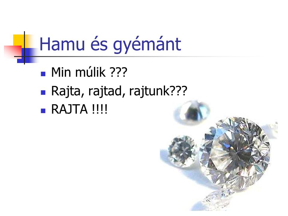 Hamu és gyémánt Min múlik Rajta, rajtad, rajtunk RAJTA !!!!