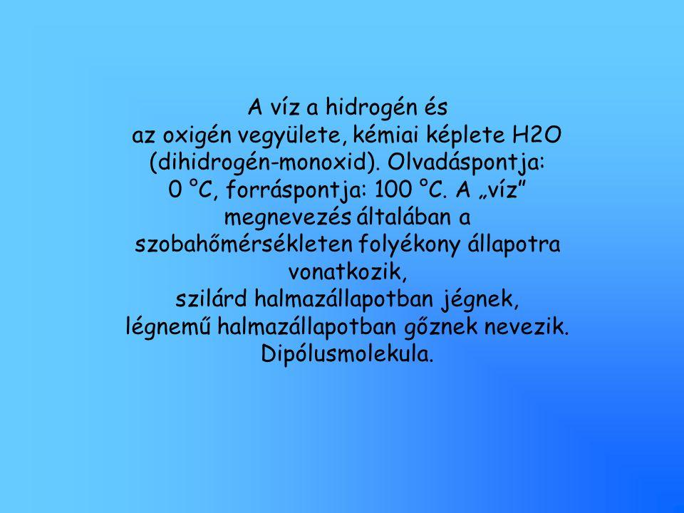 A víz a hidrogén és az oxigén vegyülete, kémiai képlete H2O (dihidrogén-monoxid). Olvadáspontja: 0 °C, forráspontja: 100 °C.