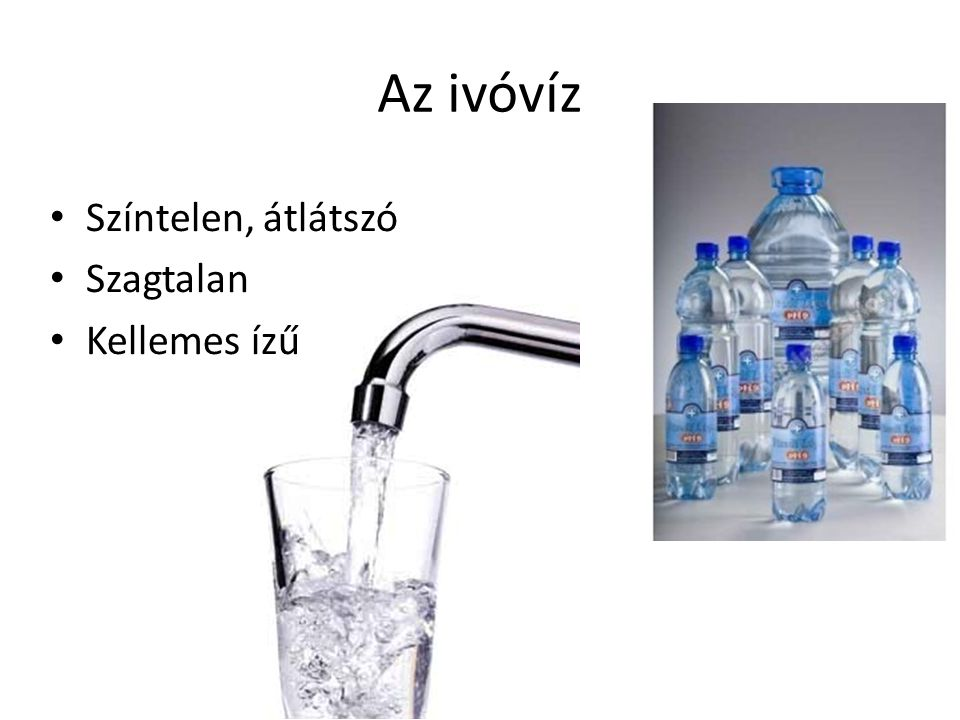 Az ivóvíz Színtelen, átlátszó Szagtalan Kellemes ízű