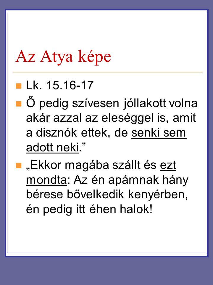 Az Atya képe Lk. 15.16-17. Ő pedig szívesen jóllakott volna akár azzal az eleséggel is, amit a disznók ettek, de senki sem adott neki.