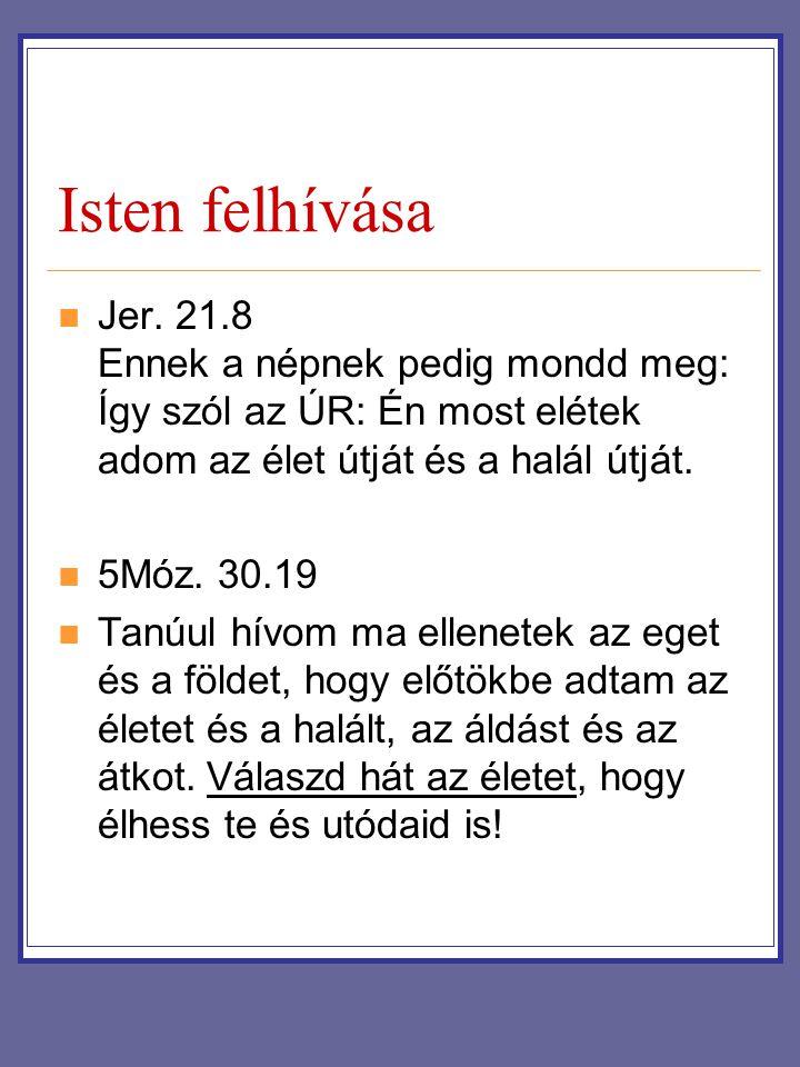 Isten felhívása Jer. 21.8 Ennek a népnek pedig mondd meg: Így szól az ÚR: Én most elétek adom az élet útját és a halál útját.