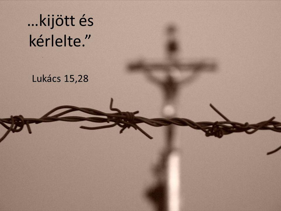 …kijött és kérlelte. Lukács 15,28