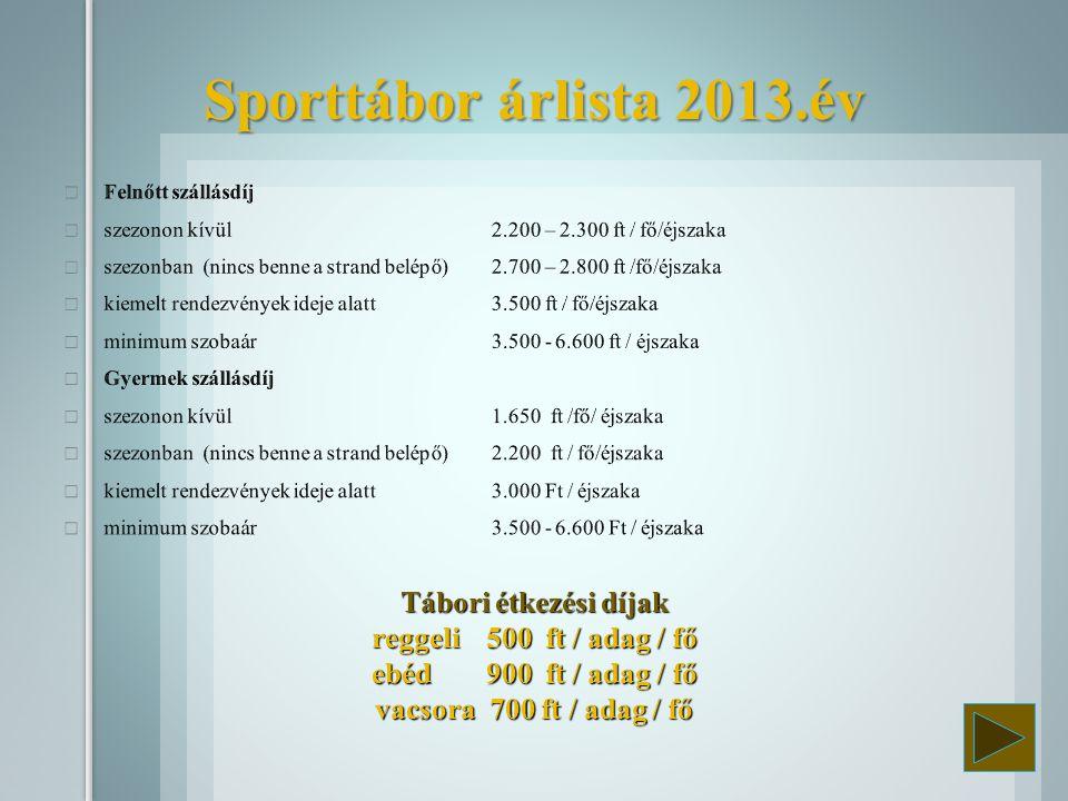 Sporttábor árlista 2013.év Felnőtt szállásdíj. szezonon kívül 2.200 – 2.300 ft / fő/éjszaka.