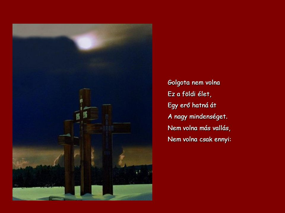 Golgota nem volna Ez a földi élet, Egy erő hatná át.