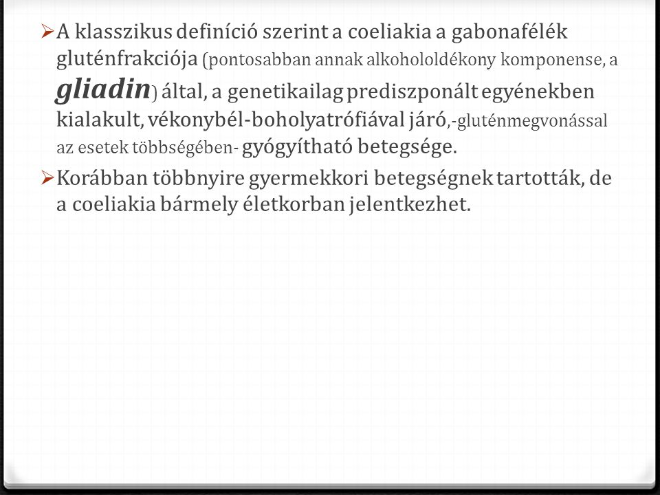 A klasszikus definíció szerint a coeliakia a gabonafélék gluténfrakciója (pontosabban annak alkohololdékony komponense, a gliadin) által, a genetikailag prediszponált egyénekben kialakult, vékonybél-boholyatrófiával járó,-gluténmegvonással az esetek többségében- gyógyítható betegsége.