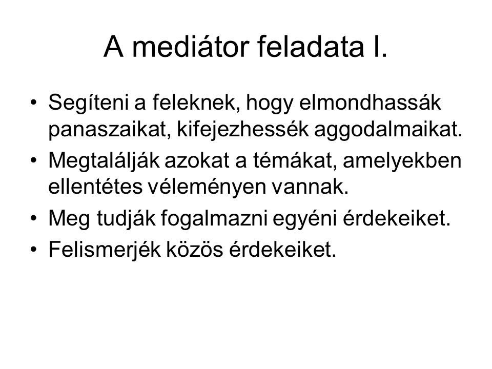 A mediátor feladata I. Segíteni a feleknek, hogy elmondhassák panaszaikat, kifejezhessék aggodalmaikat.