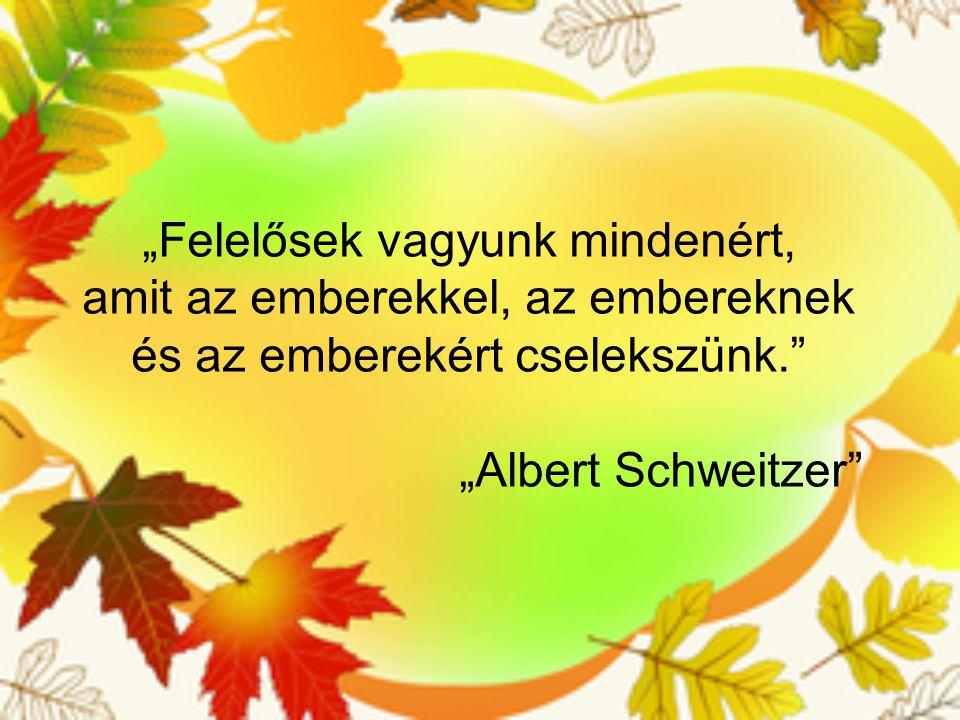 """""""Felelősek vagyunk mindenért, amit az emberekkel, az embereknek és az emberekért cselekszünk. """"Albert Schweitzer"""