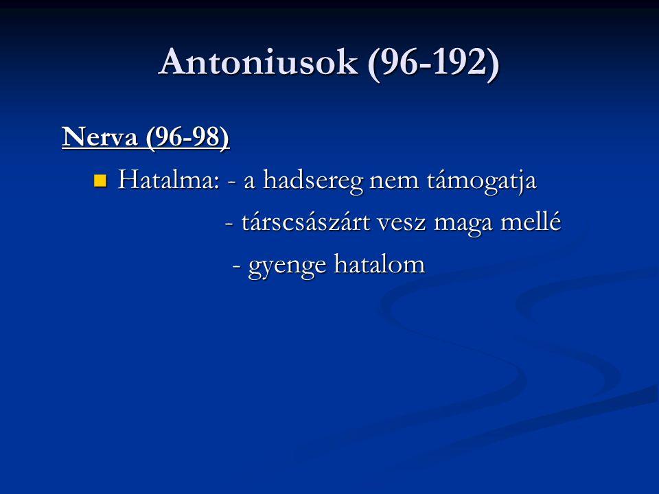 Antoniusok (96-192) Nerva (96-98) Hatalma: - a hadsereg nem támogatja