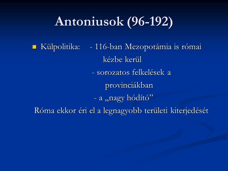 Antoniusok (96-192) Külpolitika: - 116-ban Mezopotámia is római