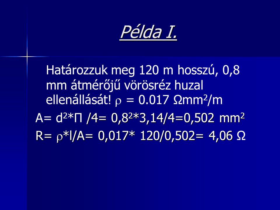 Példa I. Határozzuk meg 120 m hosszú, 0,8 mm átmérőjű vörösréz huzal ellenállását! r = 0.017 Ωmm2/m.