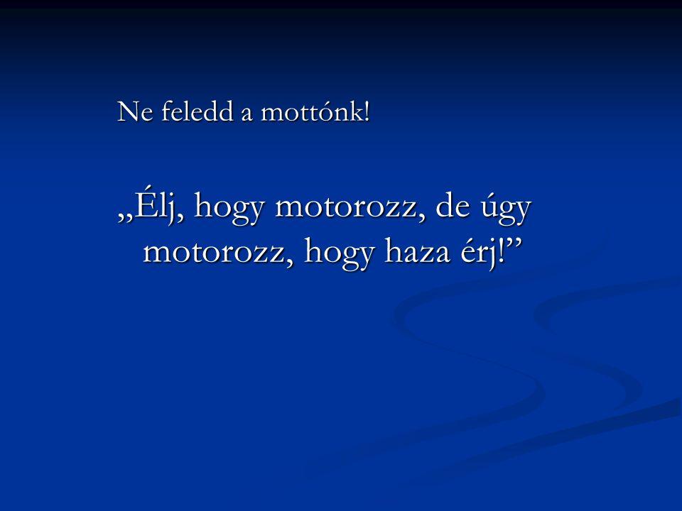 """""""Élj, hogy motorozz, de úgy motorozz, hogy haza érj!"""