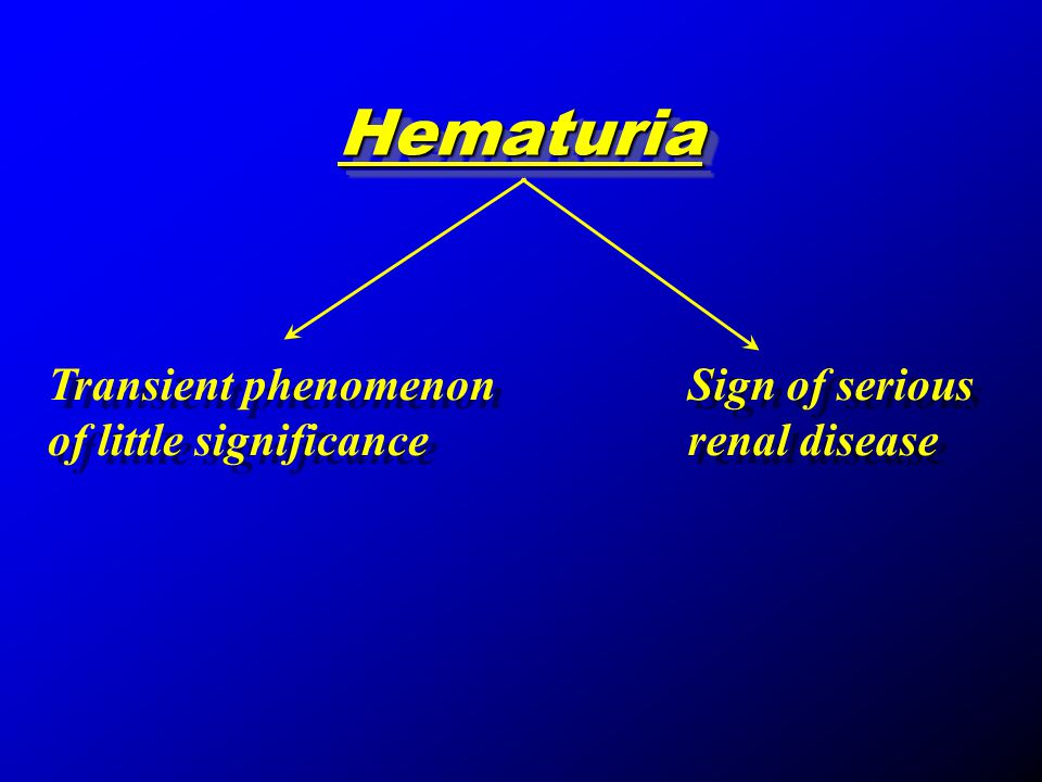 Hematuria Transient phenomenon of little significance Sign of serious