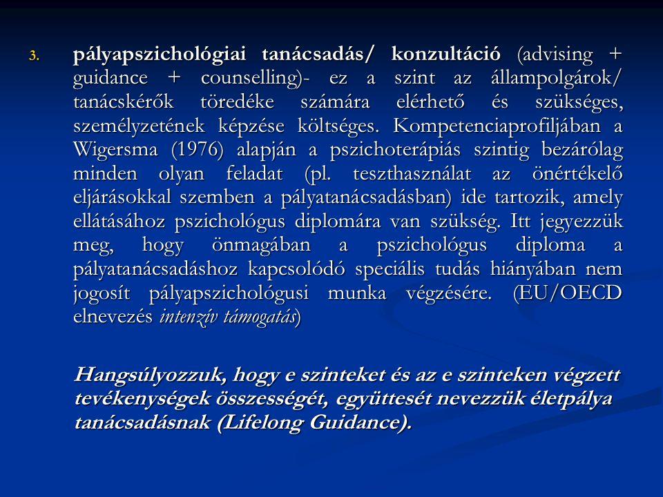 pályapszichológiai tanácsadás/ konzultáció (advising + guidance + counselling)- ez a szint az állampolgárok/ tanácskérők töredéke számára elérhető és szükséges, személyzetének képzése költséges. Kompetenciaprofiljában a Wigersma (1976) alapján a pszichoterápiás szintig bezárólag minden olyan feladat (pl. teszthasználat az önértékelő eljárásokkal szemben a pályatanácsadásban) ide tartozik, amely ellátásához pszichológus diplomára van szükség. Itt jegyezzük meg, hogy önmagában a pszichológus diploma a pályatanácsadáshoz kapcsolódó speciális tudás hiányában nem jogosít pályapszichológusi munka végzésére. (EU/OECD elnevezés intenzív támogatás)