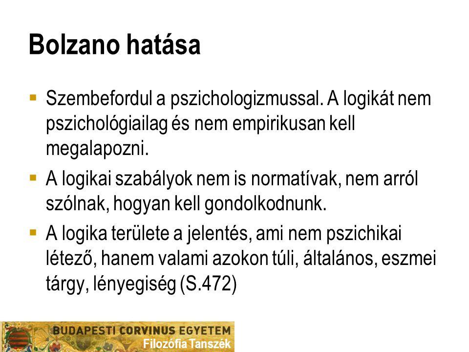 Bolzano hatása Szembefordul a pszichologizmussal. A logikát nem pszichológiailag és nem empirikusan kell megalapozni.