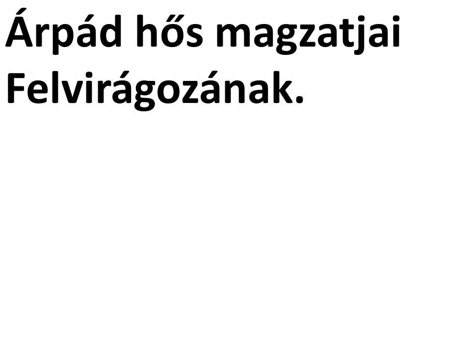 Árpád hős magzatjai Felvirágozának.