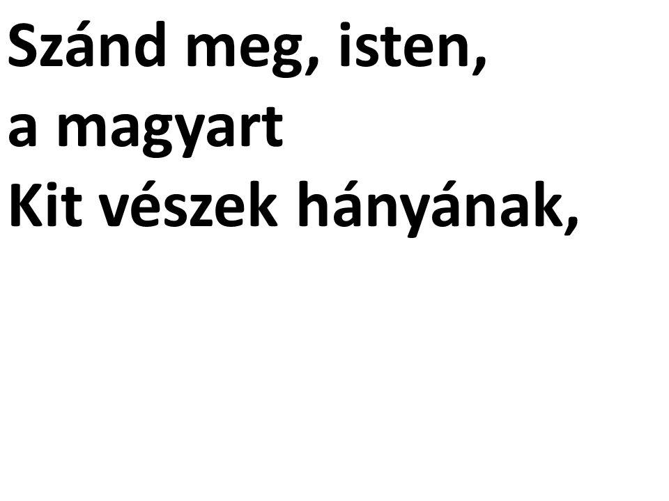Szánd meg, isten, a magyart Kit vészek hányának,