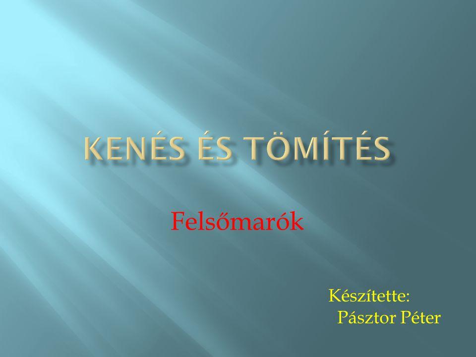 Kenés és tömítés Felsőmarók Készítette: Pásztor Péter