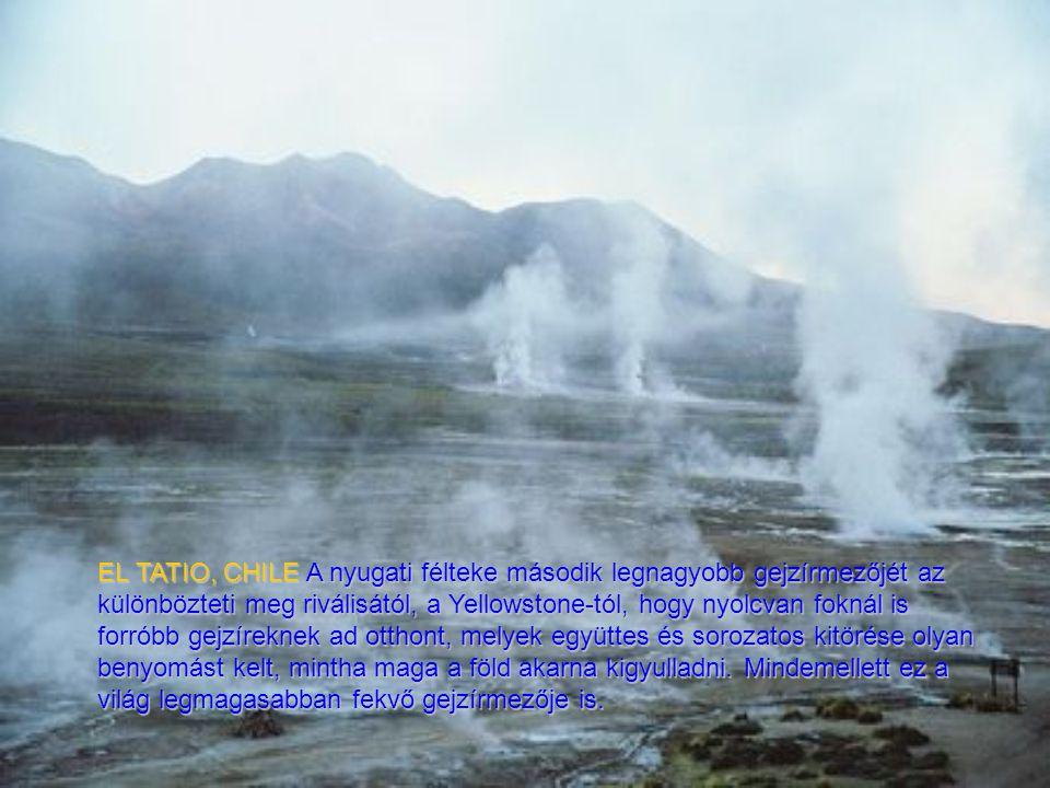 EL TATIO, CHILE A nyugati félteke második legnagyobb gejzírmezőjét az különbözteti meg riválisától, a Yellowstone-tól, hogy nyolcvan foknál is forróbb gejzíreknek ad otthont, melyek együttes és sorozatos kitörése olyan benyomást kelt, mintha maga a föld akarna kigyulladni.