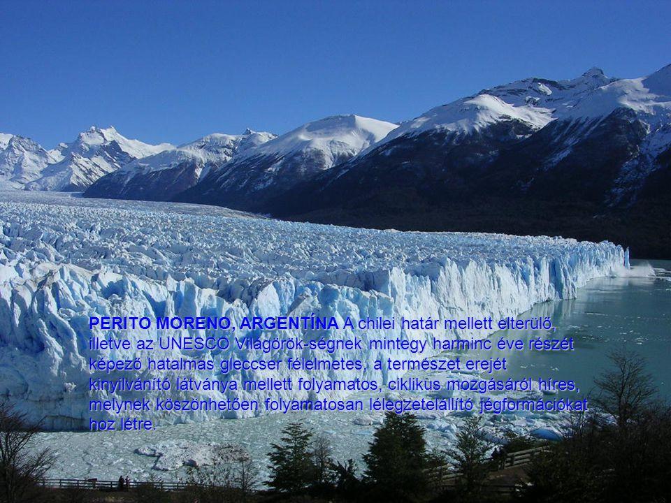PERITO MORENO, ARGENTÍNA A chilei határ mellett elterülő, illetve az UNESCO Világörök-ségnek mintegy harminc éve részét képező hatalmas gleccser félelmetes, a természet erejét kinyilvánító látványa mellett folyamatos, ciklikus mozgásáról híres, melynek köszönhetően folyamatosan lélegzetelállító jégformációkat hoz létre.