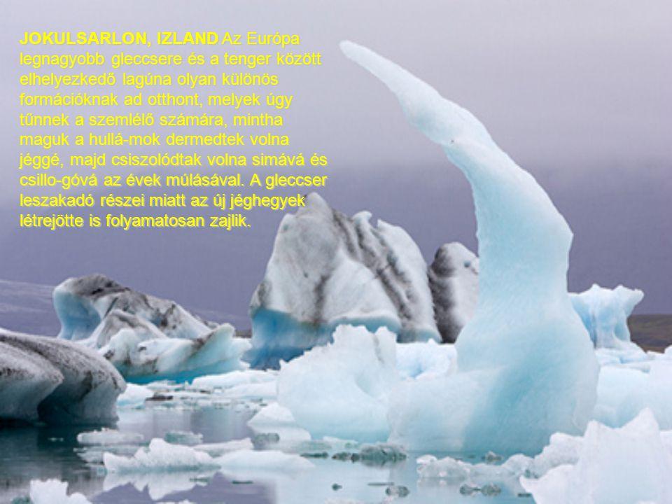 JOKULSARLON, IZLAND Az Európa legnagyobb gleccsere és a tenger között elhelyezkedő lagúna olyan különös formációknak ad otthont, melyek úgy tűnnek a szemlélő számára, mintha maguk a hullá-mok dermedtek volna jéggé, majd csiszolódtak volna simává és csillo-góvá az évek múlásával.