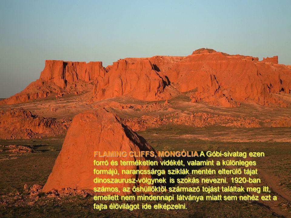 FLAMING CLIFFS, MONGÓLIA A Góbi-sivatag ezen forró és terméketlen vidékét, valamint a különleges formájú, narancssárga sziklák mentén elterülő tájat dinoszaurusz-völgynek is szokás nevezni.