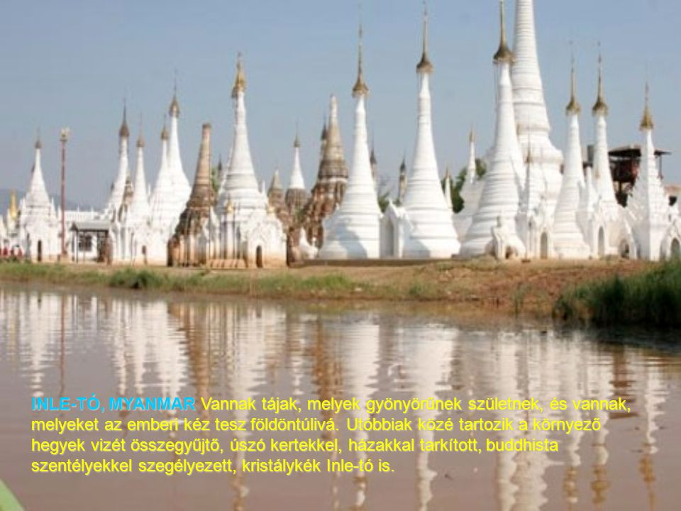 INLE-TÓ, MYANMAR Vannak tájak, melyek gyönyörűnek születnek, és vannak, melyeket az emberi kéz tesz földöntúlivá.