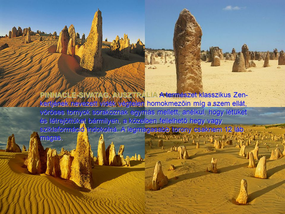 PINNACLE-SIVATAG, AUSZTRÁLIA A természet klasszikus Zen-kertjének nevezett vidék végtelen homokmezőin míg a szem ellát, vöröses tornyok sorakoznak egymás mellett, anélkül, hogy létüket és létrejöttüket bármilyen, a közelben fellelhető hegy vagy sziklaformáció indokolná.