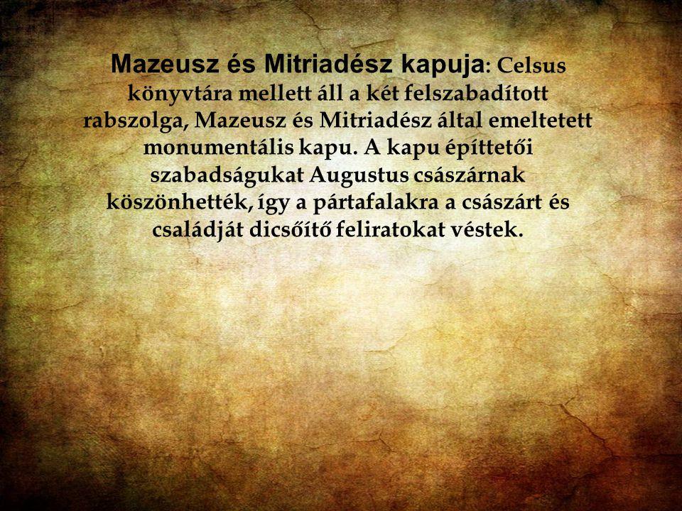 Mazeusz és Mitriadész kapuja: Celsus könyvtára mellett áll a két felszabadított rabszolga, Mazeusz és Mitriadész által emeltetett monumentális kapu. A kapu építtetői szabadságukat Augustus császárnak köszönhették, így a pártafalakra a császárt és családját dicsőítő feliratokat véstek.