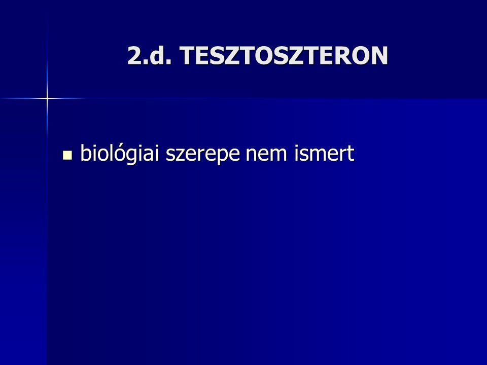 2.d. TESZTOSZTERON biológiai szerepe nem ismert