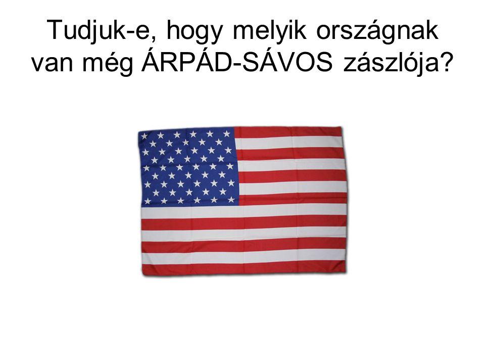 Tudjuk-e, hogy melyik országnak van még ÁRPÁD-SÁVOS zászlója
